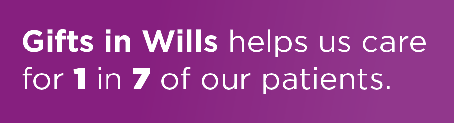 Gifts in Wills helps us care for 1 in 7 of our patients